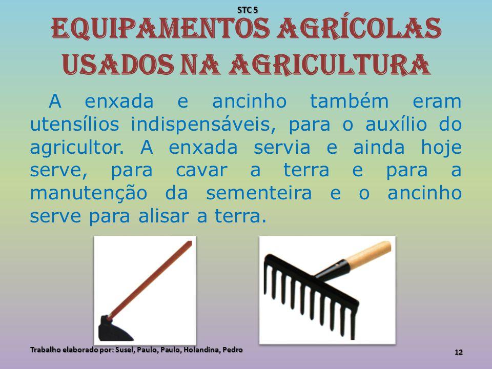 Equipamentos agrícolas usados na agricultura A enxada e ancinho também eram utensílios indispensáveis, para o auxílio do agricultor. A enxada servia e
