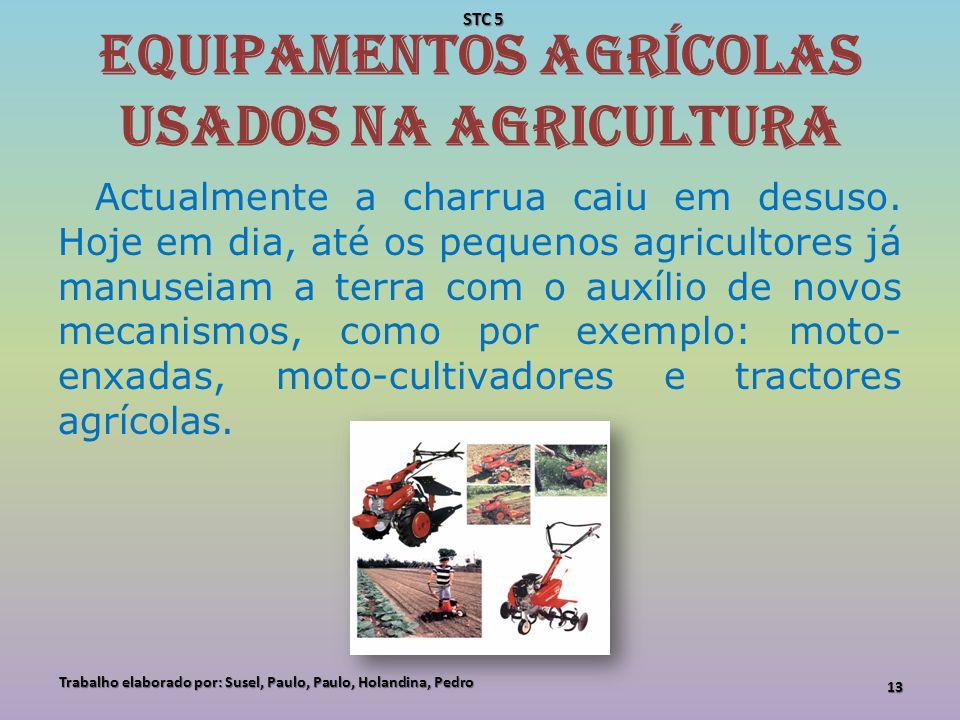 Equipamentos agrícolas usados na agricultura Actualmente a charrua caiu em desuso. Hoje em dia, até os pequenos agricultores já manuseiam a terra com