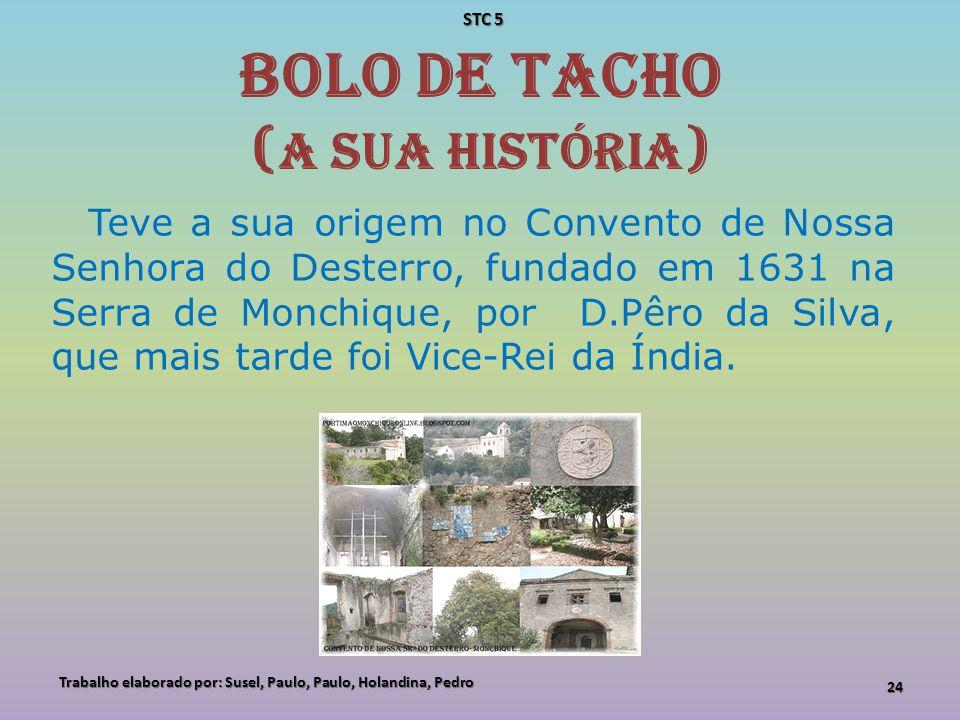 Bolo de Tacho ( A sua História ) Teve a sua origem no Convento de Nossa Senhora do Desterro, fundado em 1631 na Serra de Monchique, por D.Pêro da Silv