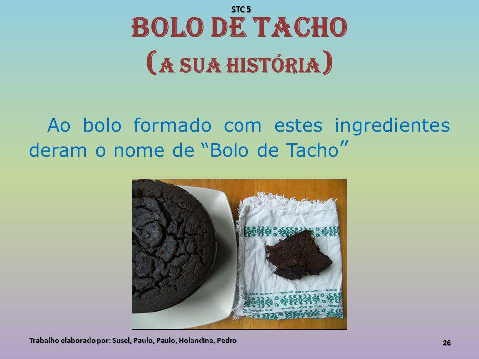 Bolo de Tacho ( A sua História ) Ao bolo formado com estes ingredientes deram o nome de Bolo de Tacho Trabalho elaborado por: Susel, Paulo, Paulo, Hol