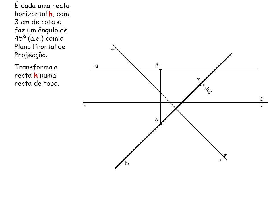 É dada uma recta horizontal h, com 3 cm de cota e faz um ângulo de 45º (a.e.) com o Plano Frontal de Projecção. Transforma a recta h numa recta de top