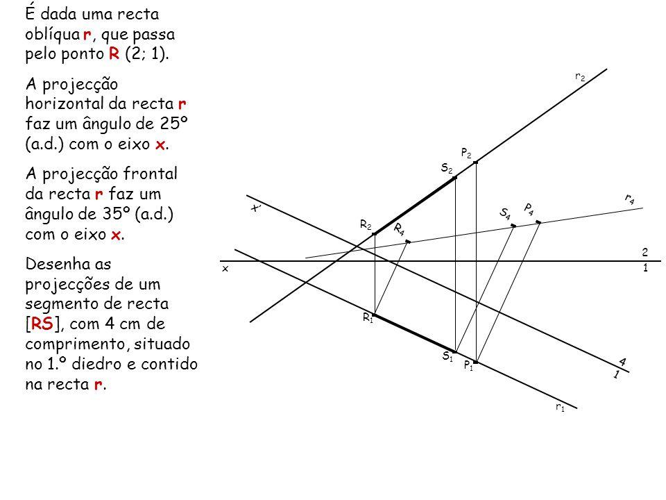 É dada uma recta oblíqua r, que passa pelo ponto R (2; 1). A projecção horizontal da recta r faz um ângulo de 25º (a.d.) com o eixo x. A projecção fro