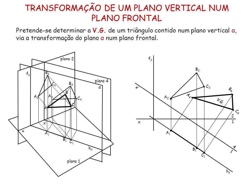 TRANSFORMAÇÃO DE UM PLANO VERTICAL NUM PLANO FRONTAL Pretende-se determinar a V.G. de um triângulo contido num plano vertical α, via a transformação d