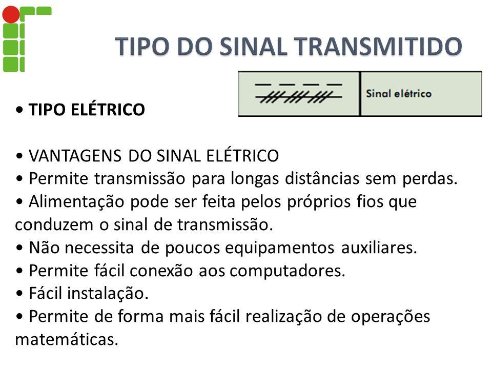 TIPO ELÉTRICO VANTAGENS DO SINAL ELÉTRICO Permite transmissão para longas distâncias sem perdas. Alimentação pode ser feita pelos próprios fios que co