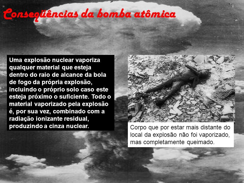 Conseqüências da bomba atômica Uma explosão nuclear vaporiza qualquer material que esteja dentro do raio de alcance da bola de fogo da própria explosã