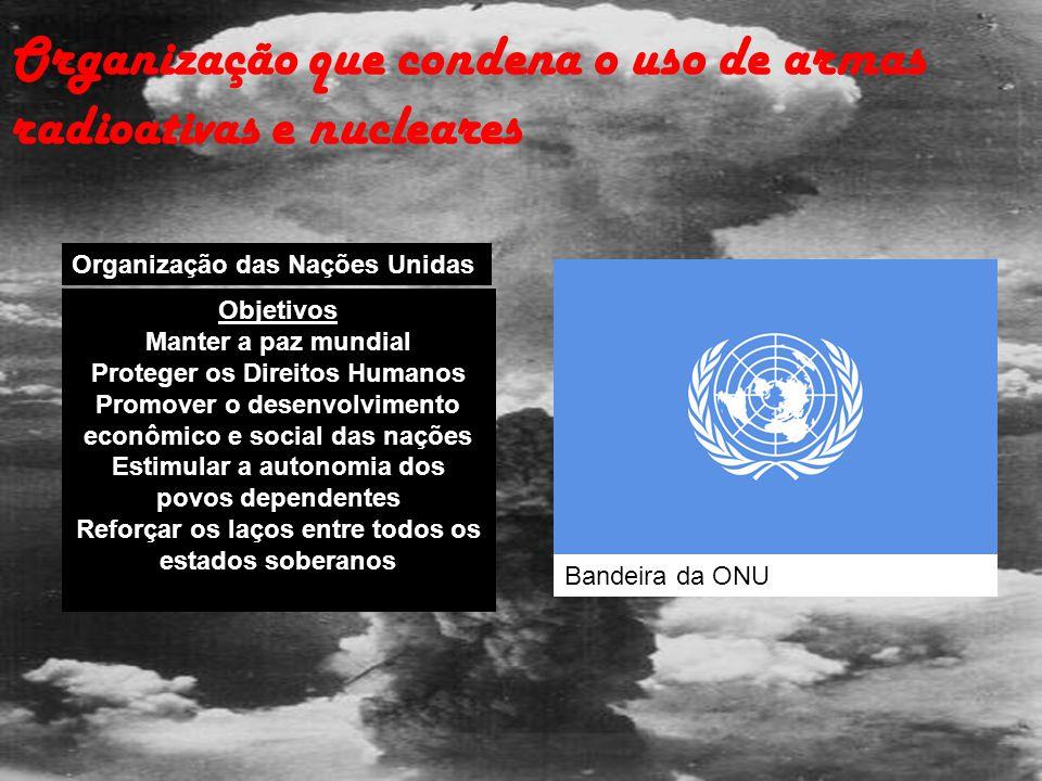 Organização que condena o uso de armas radioativas e nucleares Organização das Nações Unidas Objetivos Manter a paz mundial Proteger os Direitos Human