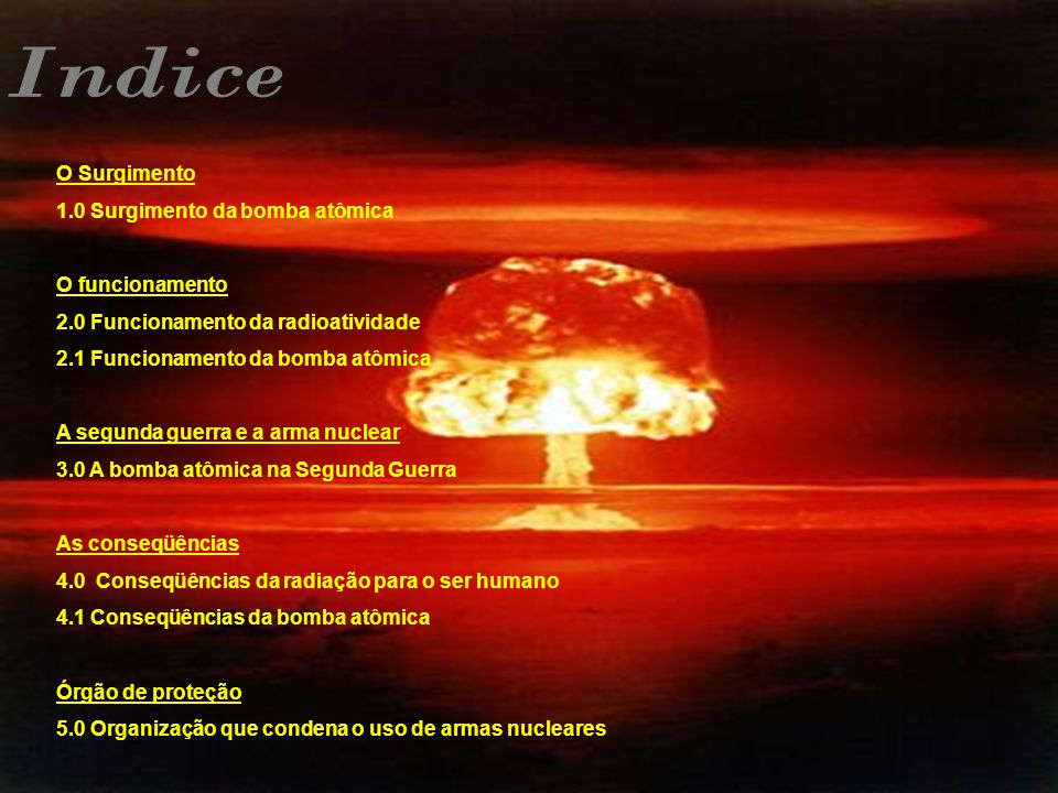 O Surgimento 1.0 Surgimento da bomba atômica O funcionamento 2.0 Funcionamento da radioatividade 2.1 Funcionamento da bomba atômica A segunda guerra e