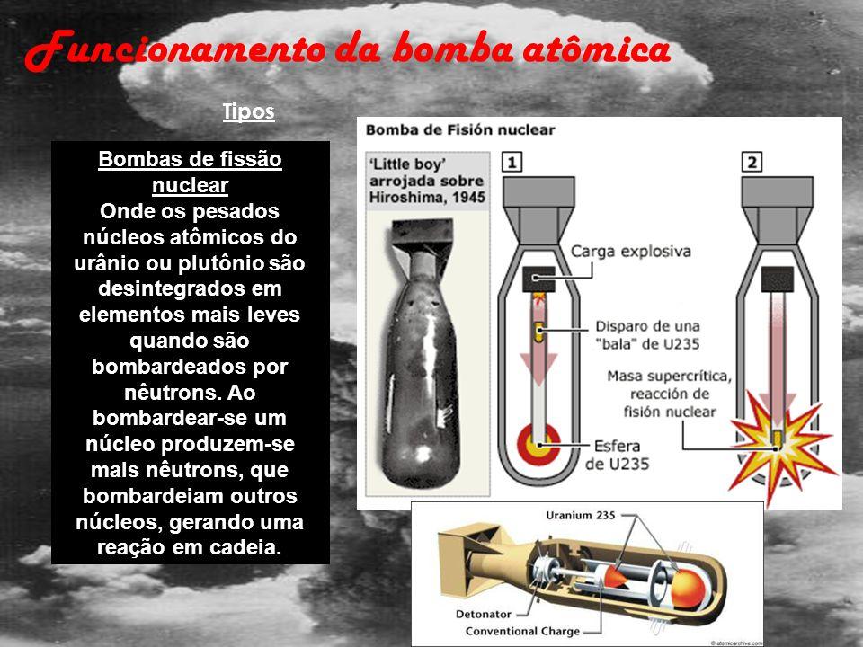 Bombas de fissão nuclear Onde os pesados núcleos atômicos do urânio ou plutônio são desintegrados em elementos mais leves quando são bombardeados por