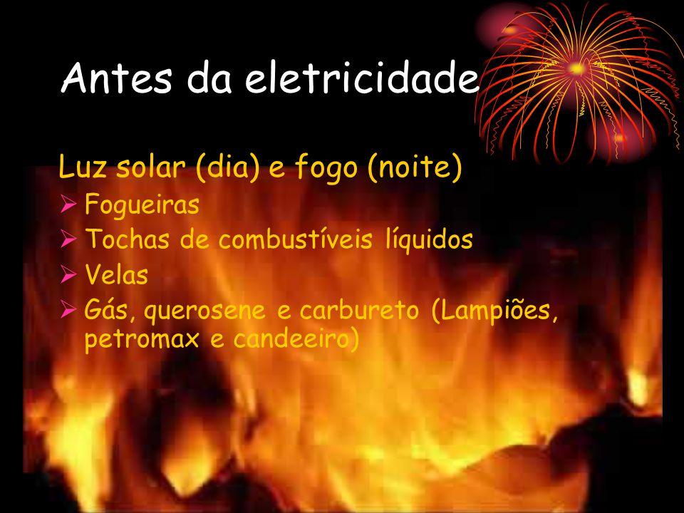Antes da eletricidade Luz solar (dia) e fogo (noite) Fogueiras Tochas de combustíveis líquidos Velas Gás, querosene e carbureto (Lampiões, petromax e candeeiro)