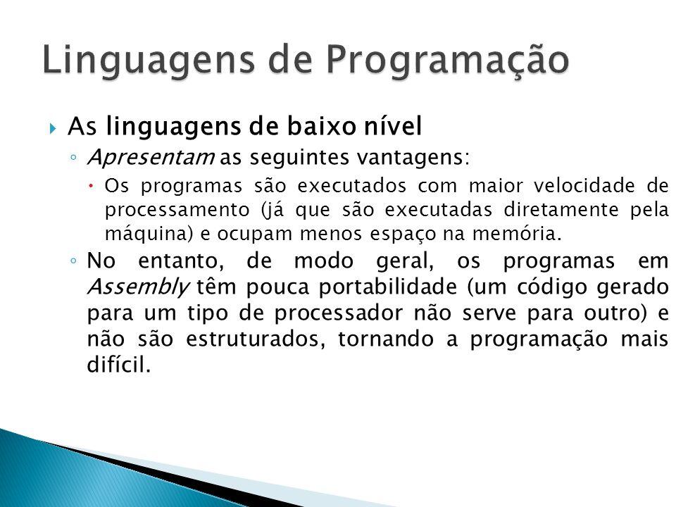 As linguagens de baixo nível Apresentam as seguintes vantagens: Os programas são executados com maior velocidade de processamento (já que são executad