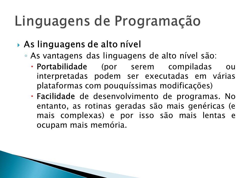 As linguagens de alto nível As vantagens das linguagens de alto nível são: Portabilidade (por serem compiladas ou interpretadas podem ser executadas e