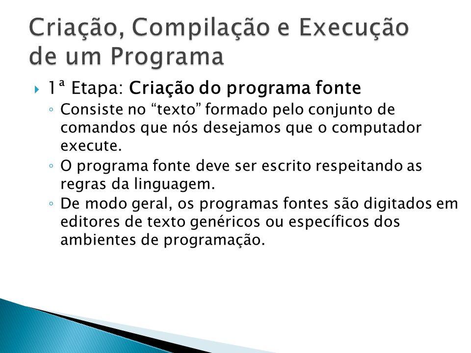 1ª Etapa: Criação do programa fonte Consiste no texto formado pelo conjunto de comandos que nós desejamos que o computador execute. O programa fonte d