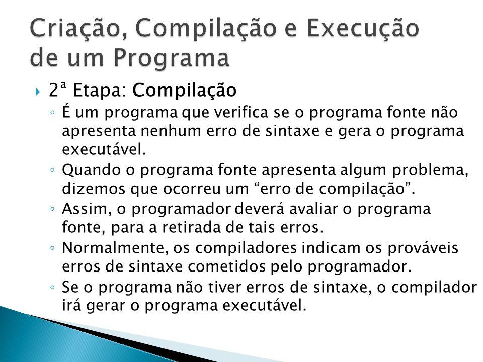 2ª Etapa: Compilação É um programa que verifica se o programa fonte não apresenta nenhum erro de sintaxe e gera o programa executável. Quando o progra