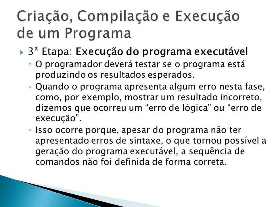 3ª Etapa: Execução do programa executável O programador deverá testar se o programa está produzindo os resultados esperados. Quando o programa apresen