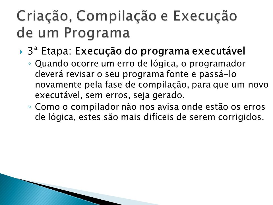 3ª Etapa: Execução do programa executável Quando ocorre um erro de lógica, o programador deverá revisar o seu programa fonte e passá-lo novamente pela fase de compilação, para que um novo executável, sem erros, seja gerado.