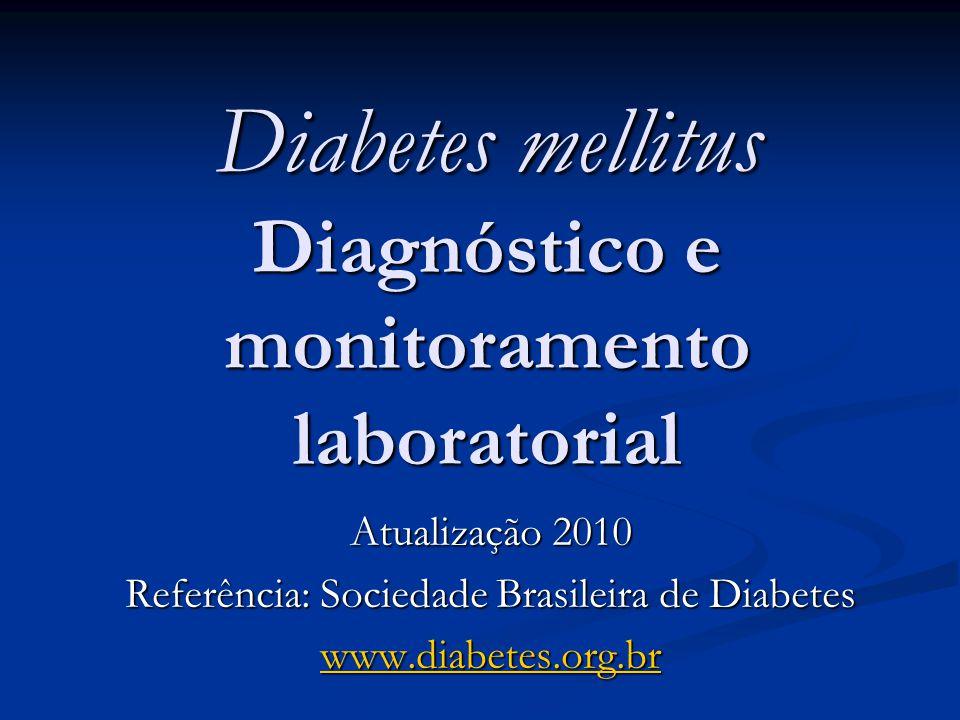 Diabetes mellitus Diagnóstico e monitoramento laboratorial Atualização 2010 Referência: Sociedade Brasileira de Diabetes www.diabetes.org.br