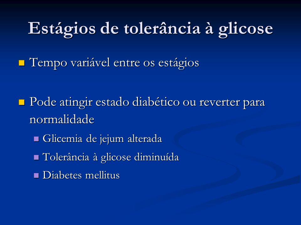 Estágios de tolerância à glicose Tempo variável entre os estágios Tempo variável entre os estágios Pode atingir estado diabético ou reverter para norm