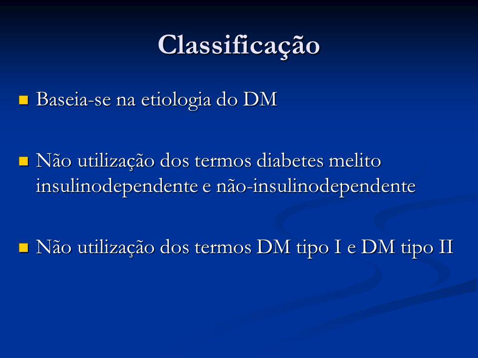 Classificação Baseia-se na etiologia do DM Baseia-se na etiologia do DM Não utilização dos termos diabetes melito insulinodependente e não-insulinodep