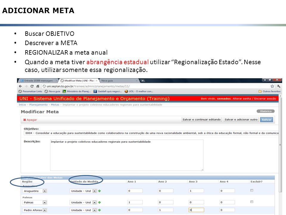 12 ADICIONAR META Buscar OBJETIVO Descrever a META REGIONALIZAR a meta anual Quando a meta tiver abrangência estadual utilizar Regionalização Estado.