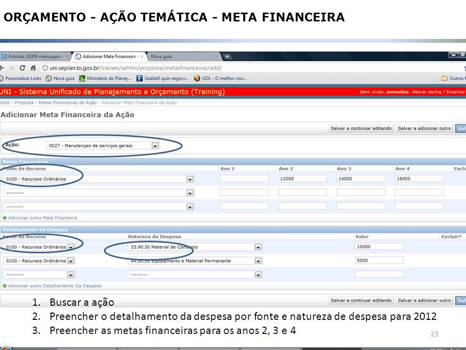 23 ORÇAMENTO - AÇÃO TEMÁTICA - META FINANCEIRA 1.Buscar a ação 2.Preencher o detalhamento da despesa por fonte e natureza de despesa para 2012 3.Preencher as metas financeiras para os anos 2, 3 e 4