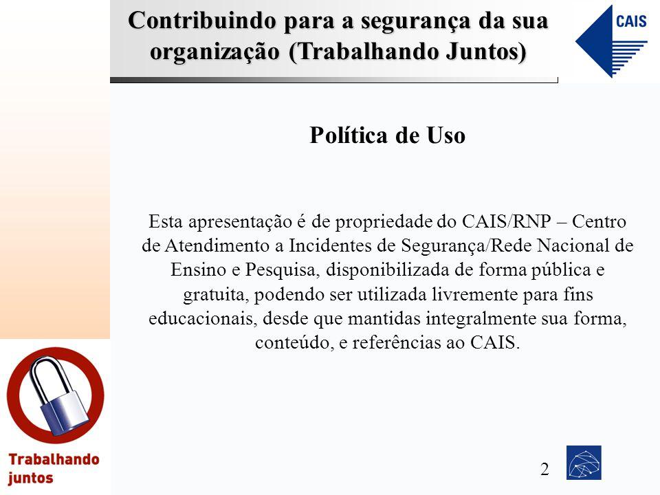 Contribuindo para a segurança da sua organização (Trabalhando Juntos) Política de Uso Esta apresentação é de propriedade do CAIS/RNP – Centro de Atend