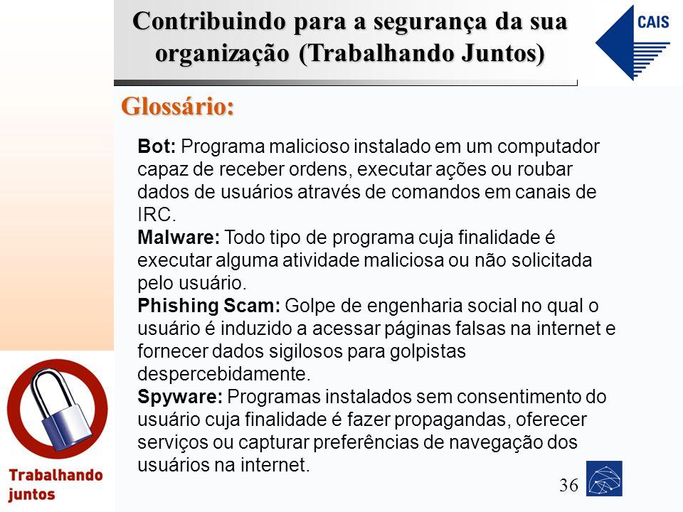 Contribuindo para a segurança da sua organização (Trabalhando Juntos) Glossário: Bot: Programa malicioso instalado em um computador capaz de receber o