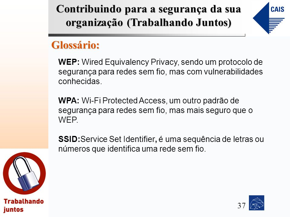 Contribuindo para a segurança da sua organização (Trabalhando Juntos) Glossário: WEP: Wired Equivalency Privacy, sendo um protocolo de segurança para