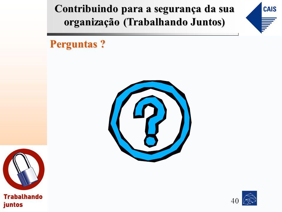 Contribuindo para a segurança da sua organização (Trabalhando Juntos) Perguntas ? 40