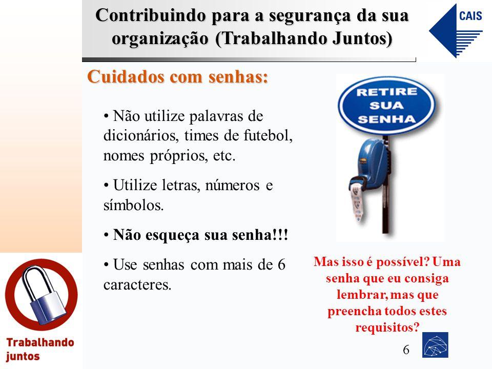 Contribuindo para a segurança da sua organização (Trabalhando Juntos) Cuidados com senhas: Não utilize palavras de dicionários, times de futebol, nome