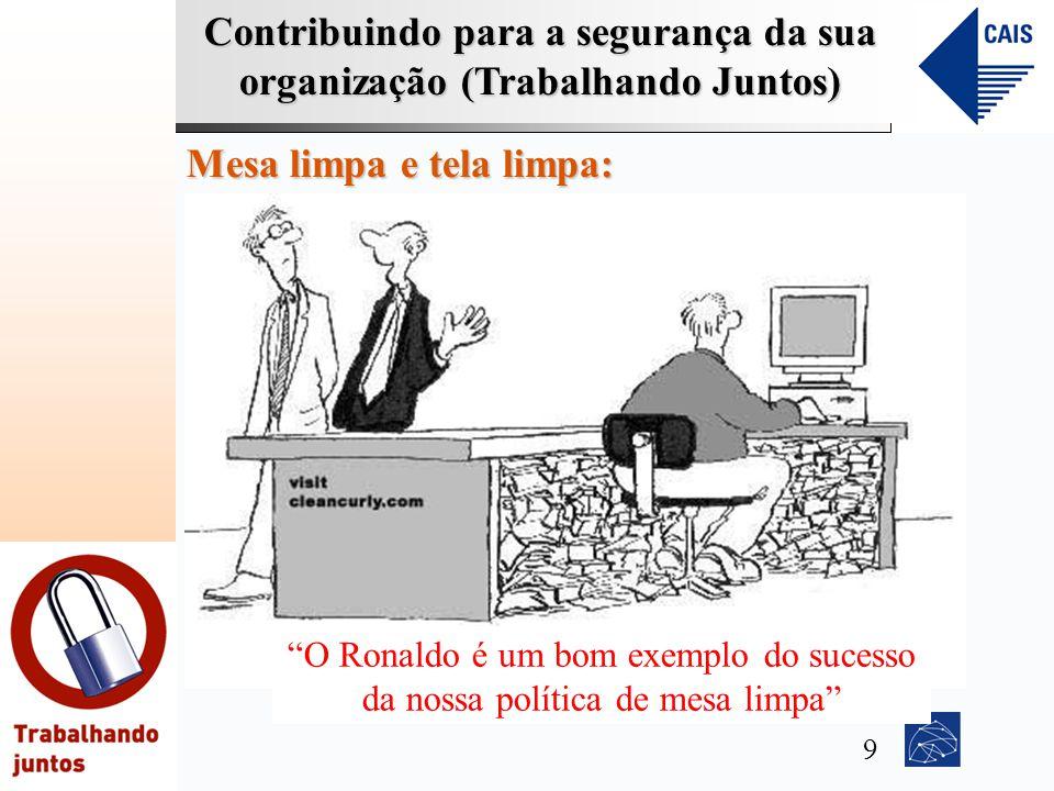 Contribuindo para a segurança da sua organização (Trabalhando Juntos) Mesa limpa e tela limpa: O Ronaldo é um bom exemplo do sucesso da nossa política