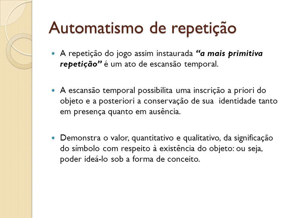 Automatismo de repetição A repetição do jogo assim instaurada a mais primitiva repetição é um ato de escansão temporal. A escansão temporal possibilit