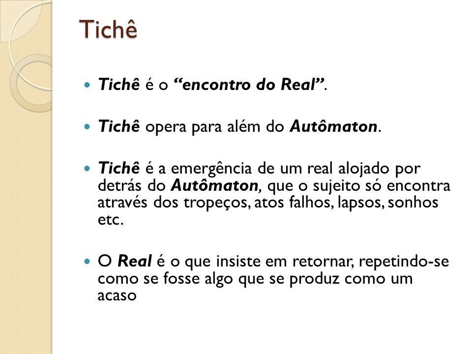 Tichê Tichê é o encontro do Real. Tichê opera para além do Autômaton. Tichê é a emergência de um real alojado por detrás do Autômaton, que o sujeito s