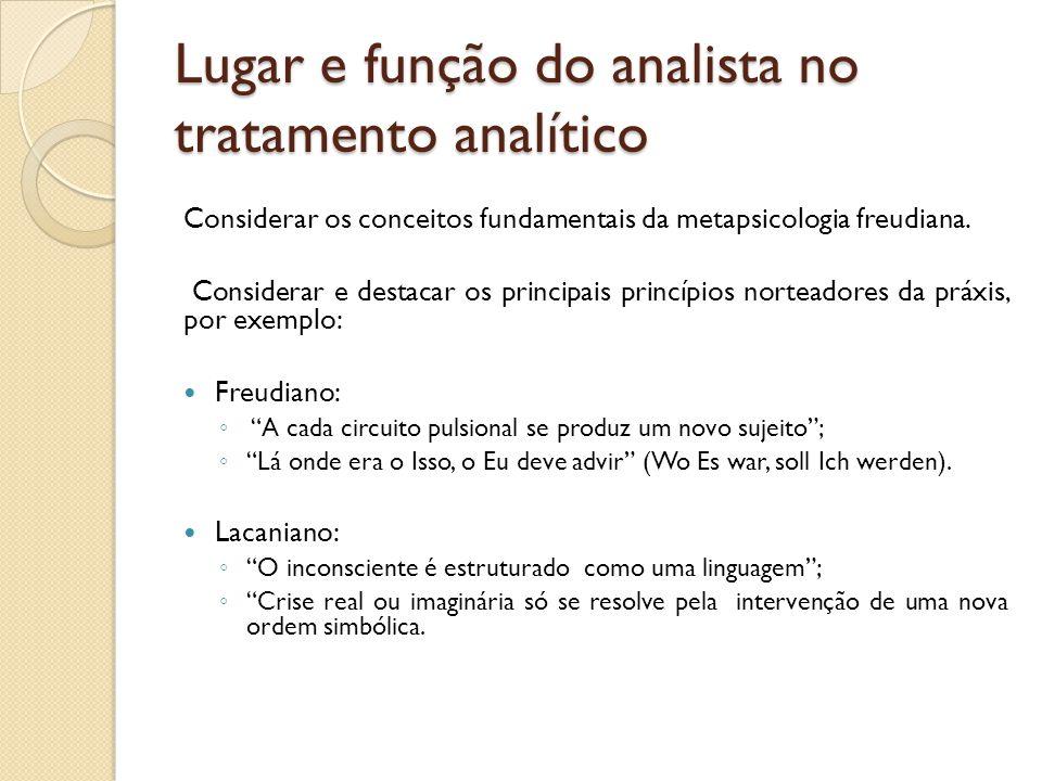 Lugar e função do analista no tratamento analítico Considerar os conceitos fundamentais da metapsicologia freudiana. Considerar e destacar os principa