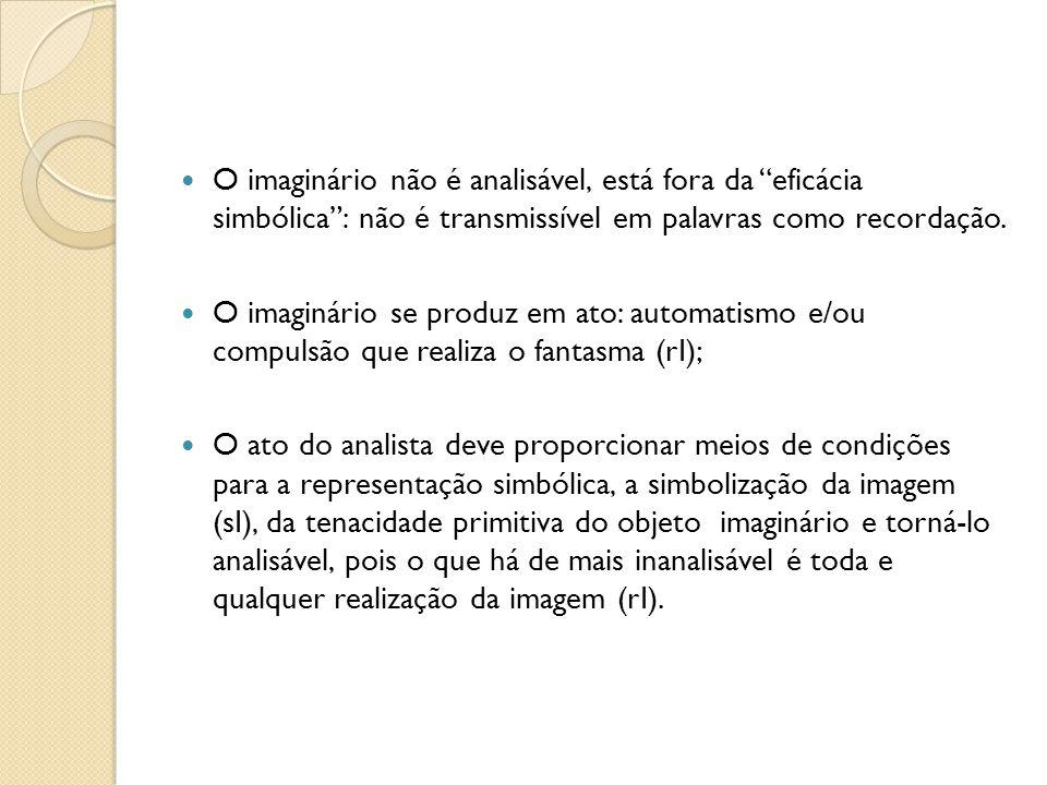 O imaginário não é analisável, está fora da eficácia simbólica: não é transmissível em palavras como recordação. O imaginário se produz em ato: automa