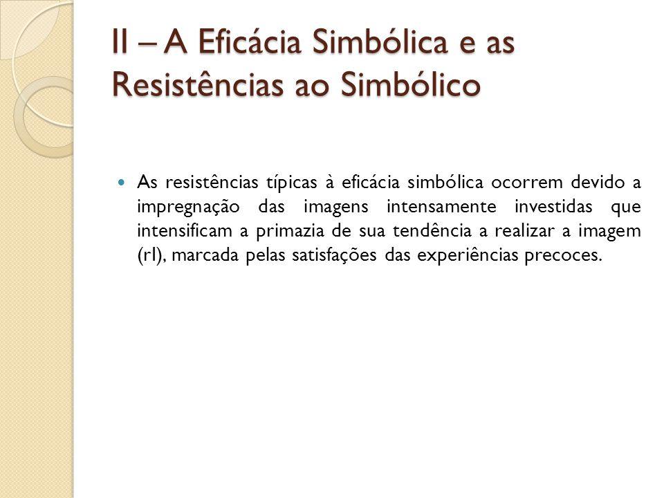 II – A Eficácia Simbólica e as Resistências ao Simbólico As resistências típicas à eficácia simbólica ocorrem devido a impregnação das imagens intensa