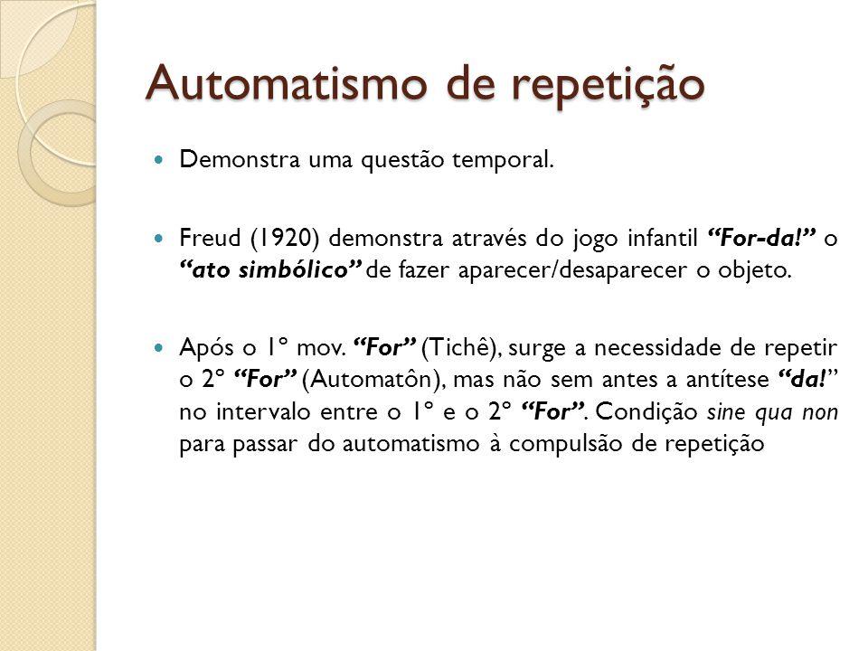 Automatismo de repetição Demonstra uma questão temporal. Freud (1920) demonstra através do jogo infantil For-da! o ato simbólico de fazer aparecer/des