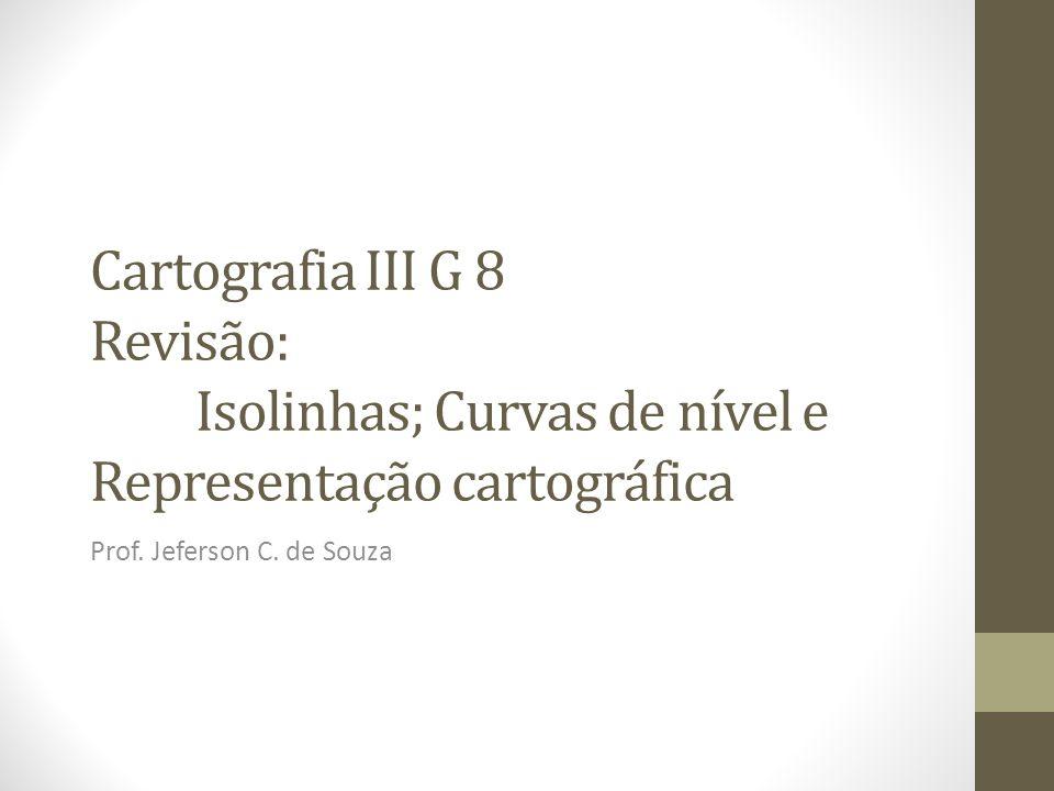 Cartografia III G 8 Revisão: Isolinhas; Curvas de nível e Representação cartográfica Prof.