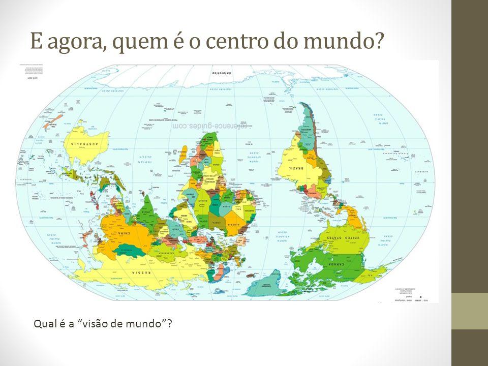 E agora, quem é o centro do mundo? Qual é a visão de mundo?