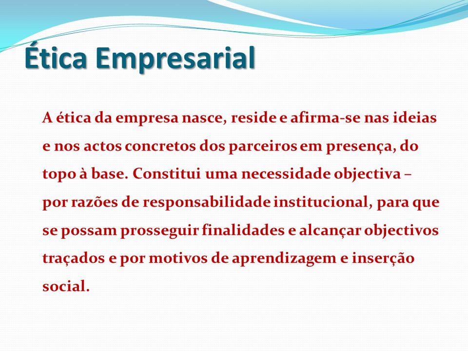 Ética Empresarial A ética da empresa nasce, reside e afirma-se nas ideias e nos actos concretos dos parceiros em presença, do topo à base. Constitui u