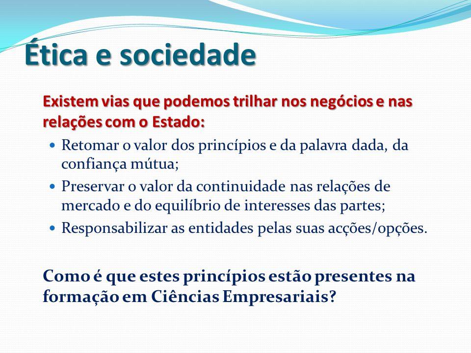 Ética e sociedade Existem vias que podemos trilhar nos negócios e nas relações com o Estado: Retomar o valor dos princípios e da palavra dada, da conf