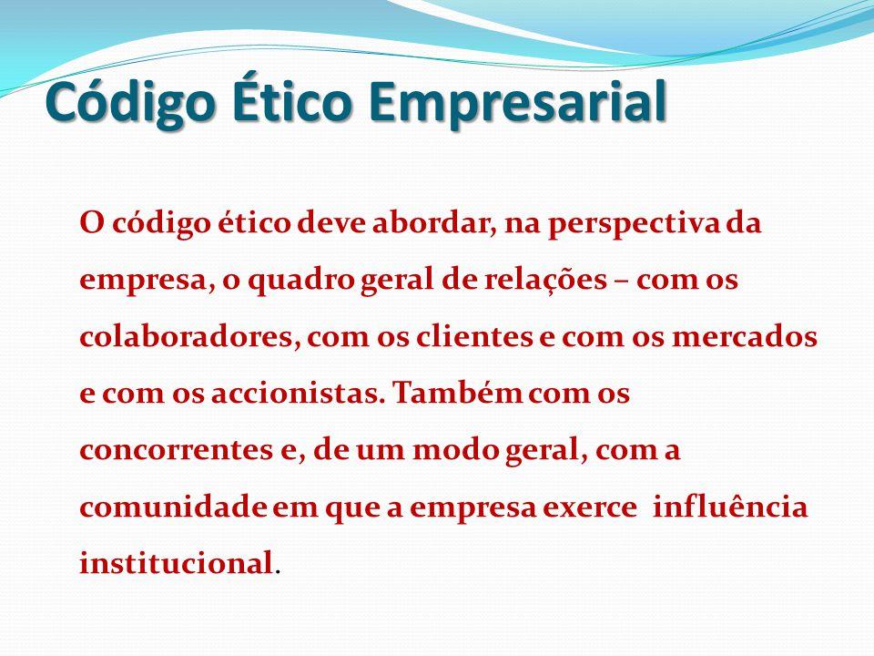 Código Ético Empresarial O código ético deve abordar, na perspectiva da empresa, o quadro geral de relações – com os colaboradores, com os clientes e