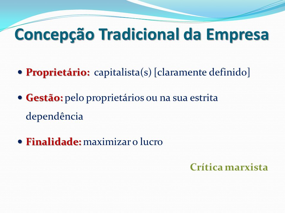 Concepção Tradicional da Empresa Proprietário: Proprietário: capitalista(s) [claramente definido] Gestão: Gestão: pelo proprietários ou na sua estrita