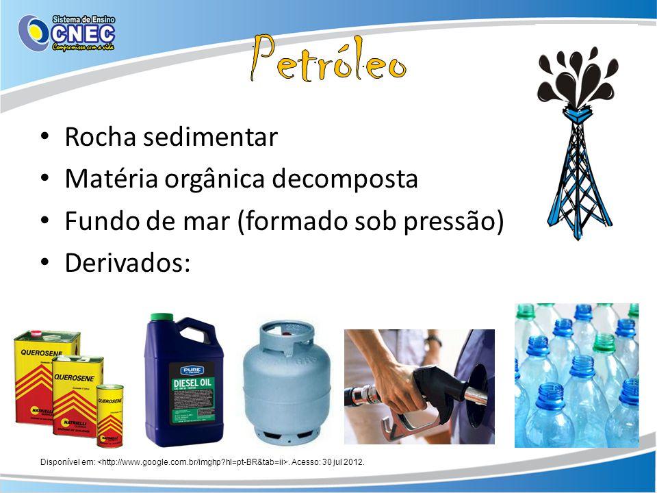 Rocha sedimentar Matéria orgânica decomposta Fundo de mar (formado sob pressão) Derivados: Disponível em:. Acesso: 30 jul 2012.