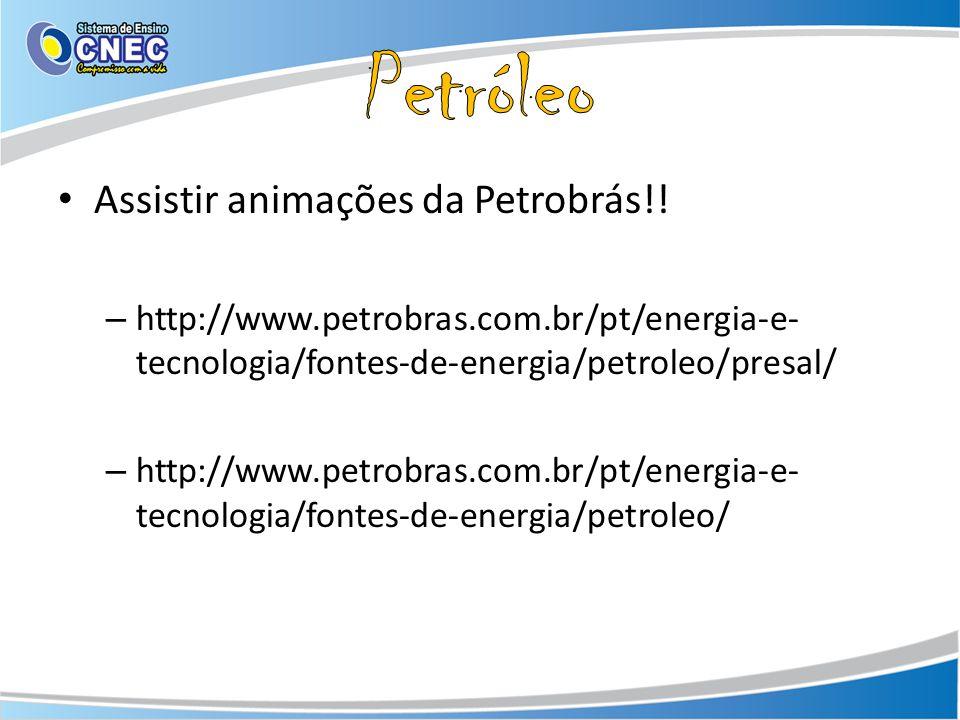 Assistir animações da Petrobrás!! – http://www.petrobras.com.br/pt/energia-e- tecnologia/fontes-de-energia/petroleo/presal/ – http://www.petrobras.com