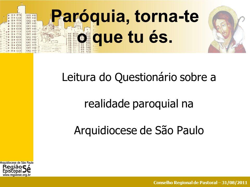 Conselho Regional de Pastoral – 31/08/2011 Leitura do Questionário sobre a realidade paroquial na Arquidiocese de São Paulo Paróquia, torna-te o que t