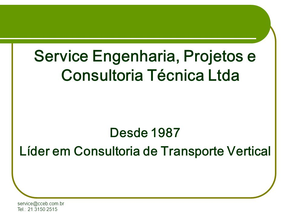 service@cceb.com.br Tel.: 21.3150 2515 Service Engenharia, Projetos e Consultoria Técnica Ltda Desde 1987 Líder em Consultoria de Transporte Vertical