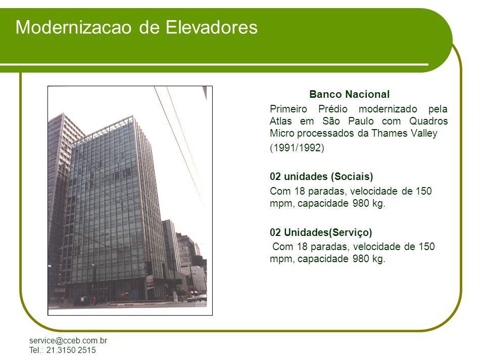 service@cceb.com.br Tel.: 21.3150 2515 Modernizacao de Elevadores Banco Nacional Primeiro Prédio modernizado pela Atlas em São Paulo com Quadros Micro processados da Thames Valley (1991/1992) 02 unidades (Sociais) Com 18 paradas, velocidade de 150 mpm, capacidade 980 kg.