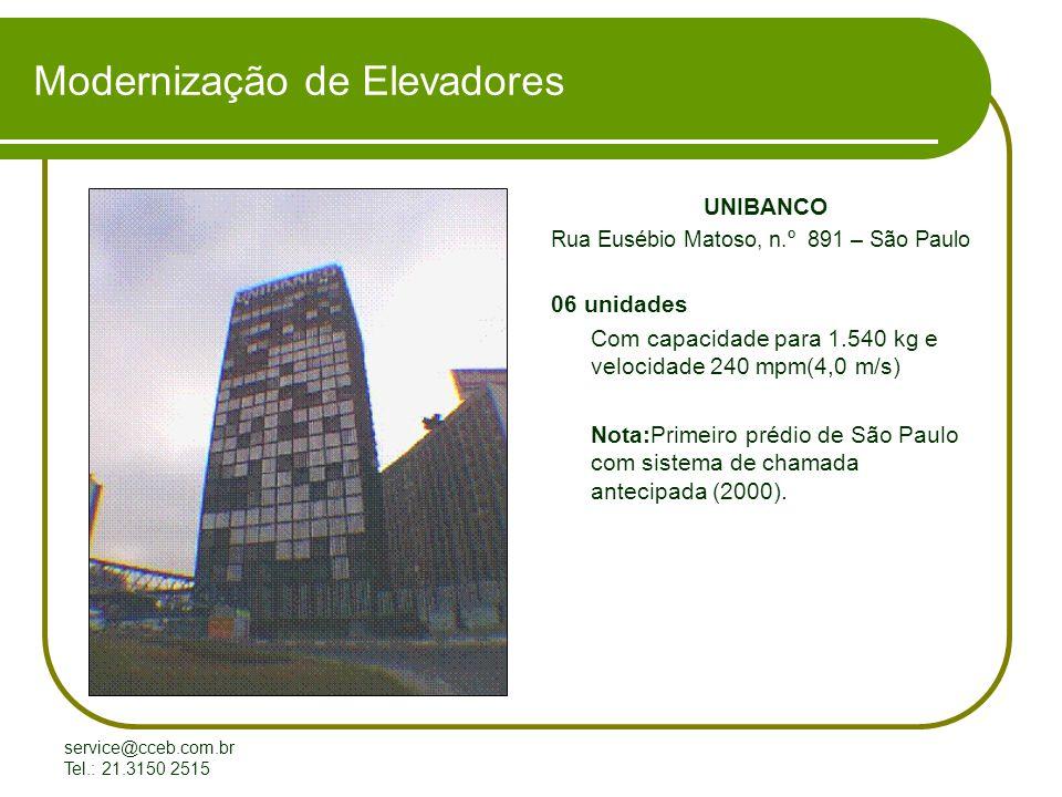 service@cceb.com.br Tel.: 21.3150 2515 Modernização de Elevadores UNIBANCO Rua Eusébio Matoso, n.º 891 – São Paulo 06 unidades Com capacidade para 1.540 kg e velocidade 240 mpm(4,0 m/s) Nota:Primeiro prédio de São Paulo com sistema de chamada antecipada (2000).