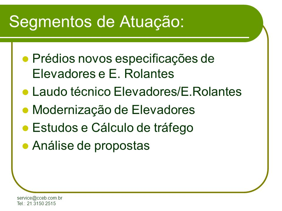 service@cceb.com.br Tel.: 21.3150 2515 Prédios Novos Assessoria a Construtora na especificação dos Elevadores, acompanhamento da Montagem e recebimento dos mesmos.