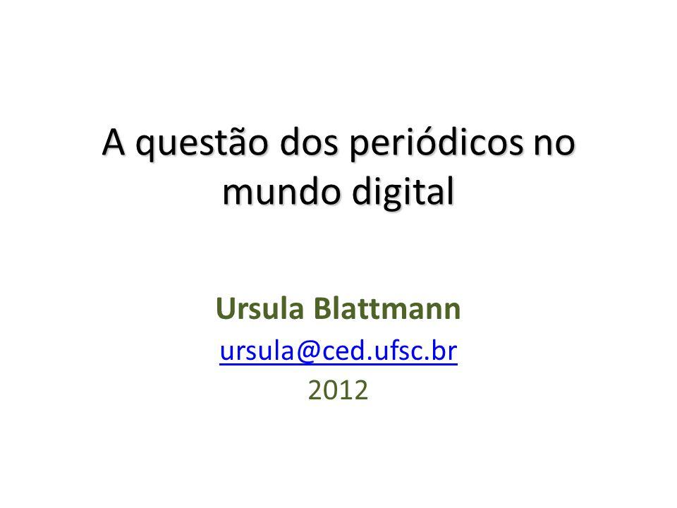 A questão dos periódicos no mundo digital Ursula Blattmann ursula@ced.ufsc.br 2012